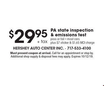 $29.95 + tax PA state inspection & emissions test. Pass or fail. Most cars plus $7 sticker & $1.65 MCI charge. Must present coupon at arrival. Call for an appointment or stop by. Additional shop supply & disposal fees may apply. Expires 10/12/19.