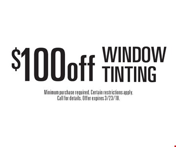 $100 off WINDOW TINTING. Minimum purchase required. Certain restrictions apply. Call for details. Offer expires 3/23/18.