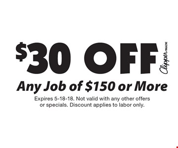 $30 Off Any Job of $150 or More. Expires 5-18-18. Not valid with any other offersor specials. Discount applies to labor only.