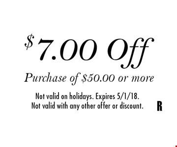 $7.00 Off Purchase of $50.00 or more Not valid on holidays. Expires 5/1/18.Not valid with any other offer or discount.R