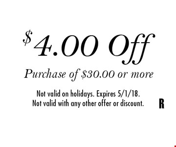 $4.00 Off Purchase of $30.00 or more Not valid on holidays. Expires 5/1/18.Not valid with any other offer or discount.R
