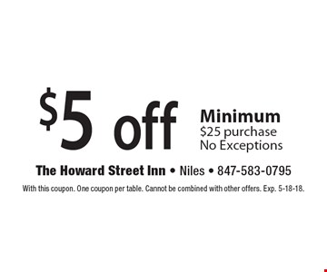 $5 off any purchase. Minimum $25 purchase No Exceptions. With this coupon. One coupon per table. Cannot be combined with other offers. Exp. 5-18-18.