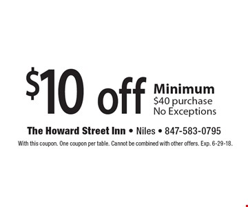 $10 off any purchase. Minimum $40 purchase, No Exceptions. With this coupon. One coupon per table. Cannot be combined with other offers. Exp. 6-29-18.