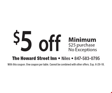 $5 off any purchase. Minimum $25 purchase, No Exceptions. With this coupon. One coupon per table. Cannot be combined with other offers. Exp. 6-29-18.