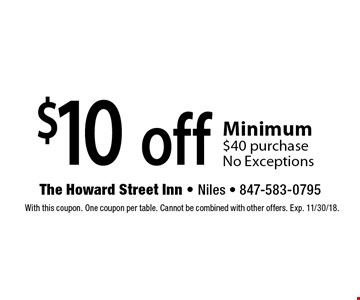 $10 off any purchase Minimum $40 purchase No Exceptions. With this coupon. One coupon per table. Cannot be combined with other offers. Exp. 11/30/18.