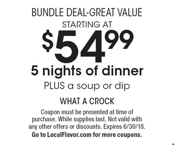 Bundle Deal-Great Value. Starting at $54.99 5 nights of dinner PLUS a soup or dip. Coupon must be presented at time of purchase. While supplies last. Not valid with any other offers or discounts. Expires 6/30/18. Go to LocalFlavor.com for more coupons.