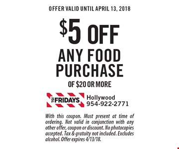 $5 off any food purchase of $20 or more. With this coupon. Must present at time of ordering. Not valid in conjunction with any other offer, coupon or discount. No photocopies accepted. Tax & gratuity not included. Excludes alcohol. Offer expires 4/13/18.
