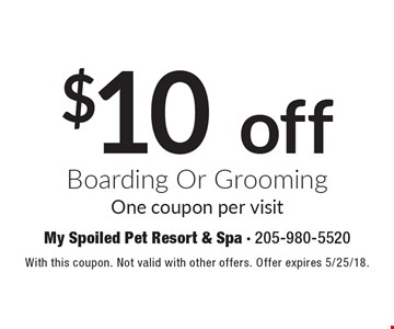 $10 off boarding Or grooming. One coupon per visit. With this coupon. Not valid with other offers. Offer expires 5/25/18.