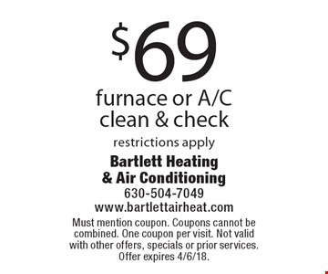 $69 furnace or A/C clean & check. Restrictions apply. Must mention coupon. Coupons cannot be combined. One coupon per visit. Not valid with other offers, specials or prior services. Offer expires 4/6/18.