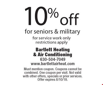 10% off for seniors & military, for service work only, restrictions apply. Must mention coupon. Coupons cannot be combined. One coupon per visit. Not valid with other offers, specials or prior services. Offer expires 8/10/18.