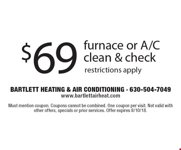 $69 furnace or A/C clean & check, restrictions apply. Must mention coupon. Coupons cannot be combined. One coupon per visit. Not valid with other offers, specials or prior services. Offer expires 8/10/18.