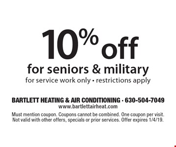 10% off for seniors & military for service work only - restrictions apply. Must mention coupon. Coupons cannot be combined. One coupon per visit. Not valid with other offers, specials or prior services. Offer expires 1/4/19.