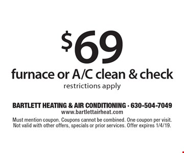 $69 furnace or A/C clean & check, restrictions apply. Must mention coupon. Coupons cannot be combined. One coupon per visit. Not valid with other offers, specials or prior services. Offer expires 1/4/19.