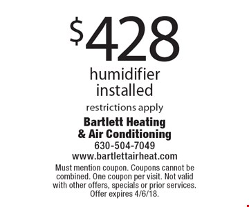 $428 humidifier installed restrictions apply. Must mention coupon. Coupons cannot be combined. One coupon per visit. Not valid with other offers, specials or prior services. Offer expires 4/6/18.