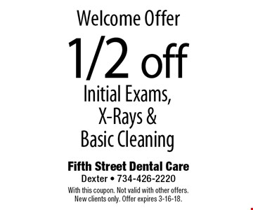Welcome Offer 1/2 off Initial Exams, X-Rays & Basic Cleaning. With this coupon. Not valid with other offers. New clients only. Offer expires 3-16-18.