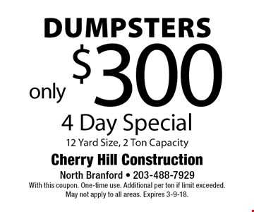 4 Day Special - Dumpsters only $300. 12 Yard Size, 2 Ton Capacity. With this coupon. One-time use. Additional per ton if limit exceeded. May not apply to all areas. Expires 3-9-18.