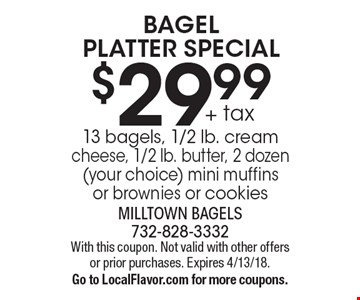 BAGEL PLATTER SPECIAL. $29.99 + tax 13 bagels, 1/2 lb. cream cheese, 1/2 lb. butter, 2 dozen (your choice) mini muffins or brownies or cookies. With this coupon. Not valid with other offers or prior purchases. Expires 4/13/18. Go to LocalFlavor.com for more coupons.