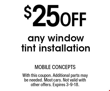 $25 Off any window tint installation. With this coupon. Additional parts may be needed. Most cars. Not valid with other offers. Expires 3-9-18.