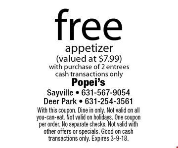 Free appetizer (valued at $7.99) with purchase of 2 entrees. Cash transactions only. With this coupon. Dine in only. Not valid on all you-can-eat. Not valid on holidays. One coupon per order. No separate checks. Not valid with other offers or specials. Good on cash transactions only. Expires 3-9-18.