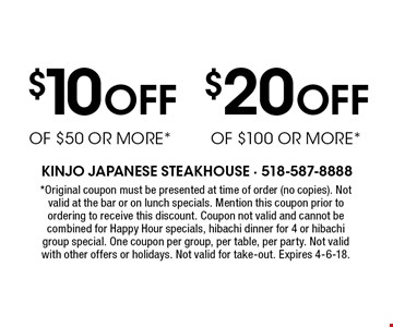$10 Off $50 or more or $20 Off $100 or more. Original coupon must be presented at time of order (no copies). Not valid at the bar or on lunch specials. Mention this coupon prior to ordering to receive this discount. Coupon not valid and cannot be combined for Happy Hour specials, hibachi dinner for 4 or hibachi group special. One coupon per group, per table, per party. Not valid with other offers or holidays. Not valid for take-out. Expires 4-6-18.