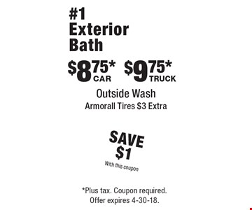 Save $1 With this coupon. $8.75* Car. $9.75* Truck. #1 Exterior Bath, Outside Wash, Armorall Tires $3 Extra. *Plus tax. Coupon required. Offer expires 4-30-18.