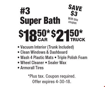 Save $3 With this coupon. $18.50* Car. $21.50* Truck. #3 Super Bath - Vacuum Interior (Trunk Included) - Clean Windows & Dashboard - Wash 4 Plastic Mats - Triple Polish Foam - Wheel Cleaner - Sealer Wax - Armorall Tires. *Plus tax. Coupon required. Offer expires 4-30-18.