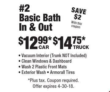 Save $2 With this coupon. $12.99* Car. $14.75* Truck. #2 Basic Bath In & Out - Vacuum Interior (Trunk NOT Included) - Clean Windows & Dashboard - Wash 2 Plastic Front Mats - Exterior Wash - Armorall Tires. *Plus tax. Coupon required. Offer expires 4-30-18.