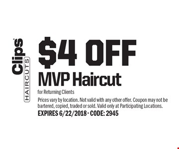 $4 Off MVP Haircut for Returning Clients. Prices vary by location. Not valid with any other offer. Coupon may not be bartered, copied, traded or sold. Valid only at Participating Locations. Expires 6/22/2018 - Code: 2945