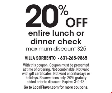 20% off entire lunch or dinner check maximum discount $25. With this coupon. Coupon must be presented at time of ordering. Not combinable. Not valid with gift certificates. Not valid on Saturdays or holidays. Reservations only. 20% gratuity added prior to discount. Expires 3-9-18. Go to LocalFlavor.com for more coupons.