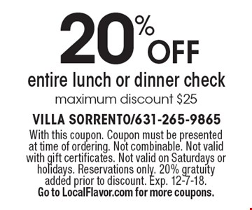 20% off entire lunch or dinner check maximum discount $25. With this coupon. Coupon must be presented at time of ordering. Not combinable. Not valid with gift certificates. Not valid on Saturdays or holidays. Reservations only. 20% gratuity added prior to discount. Exp. 12-7-18. Go to LocalFlavor.com for more coupons.
