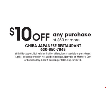 $10 Off any purchase of $50 or more. With this coupon. Not valid with other offers, lunch specials or party trays. Limit 1 coupon per order. Not valid on holidays. Not valid on Mother's Day or Father's Day. Limit 1 coupon per table. Exp. 6/30/18.