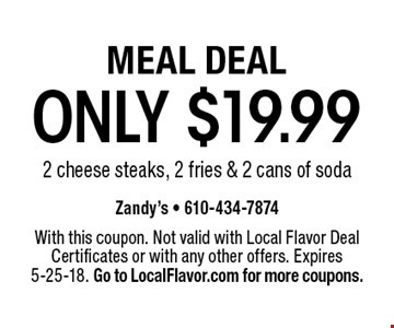 MEAL DEAL ONLY $19.99 2 cheese steaks, 2 fries & 2 cans of soda. With this coupon. Not valid with Local Flavor Deal Certificates or with any other offers. Expires 5-25-18. Go to LocalFlavor.com for more coupons.