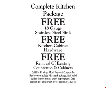 Complete kitchen package. Free removal of existing countertop & cabinets, free kitchen cabinet hardware, free 18 gauge stainless steel sink. Call for pricing. Must present coupon to receive complete kitchen package. Not valid with other offers or work in progress. One coupon per customer. Offer expires 4/20/18.