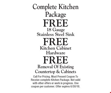 Complete Kitchen Package. FREE 18 Gauge Stainless Steel Sink. FREE Kitchen Cabinet Hardware. FREE Removal Of Existing Countertop & Cabinets. Call For Pricing. Must Present Coupon To Receive complete Kitchen Package. Not valid with other offers or work in progress. One coupon per customer. Offer expires 6/30/18.
