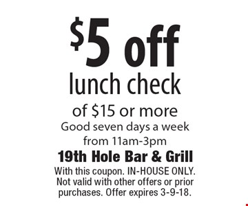 $5 off lunch checkof $15 or more Good seven days a week from 11am-3pm. With this coupon. IN-HOUSE ONLY.Not valid with other offers or prior purchases. Offer expires 3-9-18.