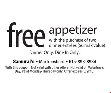Free appetizer with the purchase of two dinner entrees ($6 max value). Dinner Only. Dine In Only. With this coupon. Not valid with other offers. Not valid on Valentine's Day. Valid Monday-Thursday only. Offer expires 3/9/18.