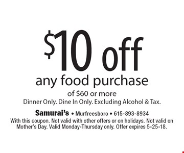$10 off any food purchase of $60 or moreDinner Only. Dine In Only. Excluding Alcohol & Tax. . With this coupon. Not valid with other offers or on holidays. Not valid on Mother's Day. Valid Monday-Thursday only. Offer expires 5-25-18.