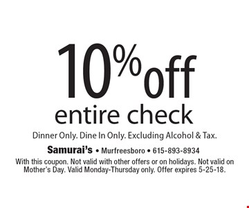 10%off entire check Dinner Only. Dine In Only. Excluding Alcohol & Tax. . With this coupon. Not valid with other offers or on holidays. Not valid on Mother's Day. Valid Monday-Thursday only. Offer expires 5-25-18.