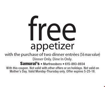 free appetizer with the purchase of two dinner entrees ($6 max value)Dinner Only. Dine In Only.. With this coupon. Not valid with other offers or on holidays. Not valid on Mother's Day. Valid Monday-Thursday only. Offer expires 5-25-18.