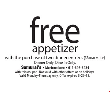 free appetizer with the purchase of two dinner entrees ($6 max value) Dinner Only. Dine In Only. With this coupon. Not valid with other offers or on holidays. Valid Monday-Thursday only. Offer expires 6-29-18.