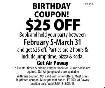 Birthday Coupon! $25 OFF Book and hold your party between February 5-March 31 and get $25 off. Parties are 2 hours & include jump time, pizza & soda. . * Events, times & pricing vary per location. Jump socks are required. Get Air jump socks are available. With this coupon. Not valid with other offers. Must bring in printed coupon. Must present code: LF0950. At Poway location only. Valid 2/5/18-3/31/18.