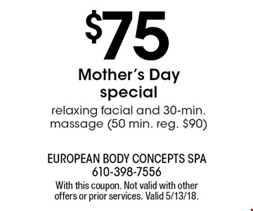 $75 Mother's Day special relaxing facial and 30-min. massage (50 min. reg. $90). With this coupon. Not valid with other offers or prior services. Valid 5/13/18.