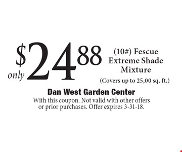 Only $24.88 (10#) Fescue Extreme Shade Mixture (Covers up to 25,00 sq. ft.). With this coupon. Not valid with other offers or prior purchases. Offer expires 3-31-18.
