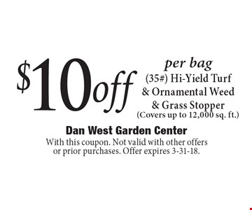 $10 off per bag (35#) Hi-Yield Turf & Ornamental Weed & Grass Stopper (Covers up to 12,000 sq. ft.). With this coupon. Not valid with other offers or prior purchases. Offer expires 3-31-18.