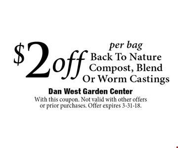 $2 off per bag Back To Nature Compost, Blend Or Worm Castings. With this coupon. Not valid with other offers or prior purchases. Offer expires 3-31-18.