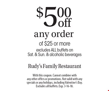 $5.00 off any order of $25 or more excludes ALL buffets on Sat. & Sun. & alcoholic beverages. With this coupon. Cannot combine with any other offers or promotions. Not valid with any specials or any holidays, including Valentine's Day. Excludes all buffets. Exp. 3-16-18.
