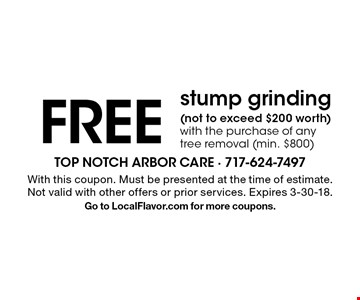 FREE stump grinding (not to exceed $200 worth) with the purchase of any tree removal (min. $800). With this coupon. Must be presented at the time of estimate. Not valid with other offers or prior services. Expires 3-30-18. Go to LocalFlavor.com for more coupons.