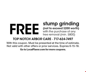 FREE stump grinding (not to exceed $200 worth) with the purchase of any tree removal (min. $800). With this coupon. Must be presented at the time of estimate. Not valid with other offers or prior services. Expires 6-15-18. Go to LocalFlavor.com for more coupons.