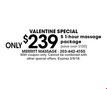 Valentine Special Only. $239 5 1-hour massage package (save over $100). With coupon only. Cannot be combined with other special offers. Expires 3/9/18.