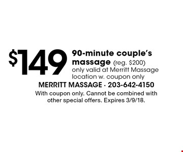 $149 90-minute couple's massage (reg. $200). Only valid at Merritt Massage location w. coupon only. With coupon only. Cannot be combined with other special offers. Expires 3/9/18.